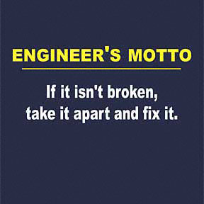Engineer's Motto: If it isn't broken, take it apart and fix it.