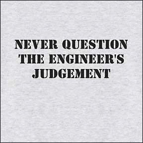 Never question the engineer's judgement.